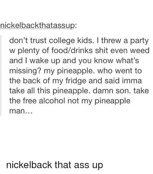 Nickelback: nickelback thatassup  don't trust college kids. threw a party  w plenty of food/drinks shit even weed  and I wake up and you know what's  missing? my pineapple. who went to  the back of my fridge and said imma  take all this pineapple. damn son. take  the free alcohol not my pineapple  man nickelback that ass up