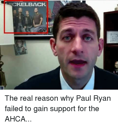 Nickelback: NICKELBACK The real reason why Paul Ryan failed to gain support for the AHCA...