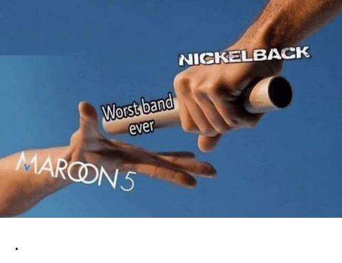 Worst Band Ever: NICKELBACK  Worst band  ever  MARCON5 .