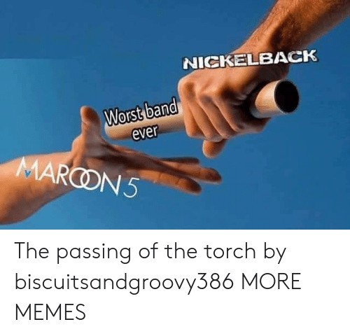 Nickelback: NICKELBACK  Worst band  ever  MARCON5 The passing of the torch by biscuitsandgroovy386 MORE MEMES