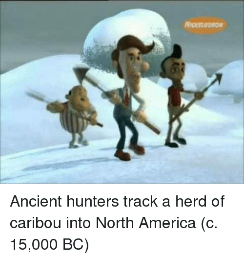 America, Nickelodeon, and Ancient: NICKELODEON Ancient hunters track a herd of caribou into North America (c. 15,000 BC)