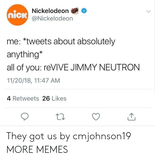 Dank, Memes, and Nickelodeon: Nickelodeon  @Nickelodeon  nick  me: *tweets about absolutely  anything*  all of you: reVIVE JIMMY NEUTRON  11/20/18, 11:47 AM  4 Retweets 26 Likes They got us by cmjohnson19 MORE MEMES