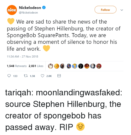 Life, News, and Nickelodeon: Nickelodeon  @Nickelodeon  nicw  Followv  We are sad to share the news of the  passing of Stephen Hillenburg, the creator of  SpongeBob SquarePants. Today, we are  observing a moment of silence to honor his  life and work.  1:34 AM-27 Nov 2018  1,548 Retweets 2,031 Likes  ОО@  О@ DO  133  1.5K  2.0K tariqah: moonlandingwasfaked:  source Stephen Hillenburg, the creator of spongebob has passed away.   RIP 😔