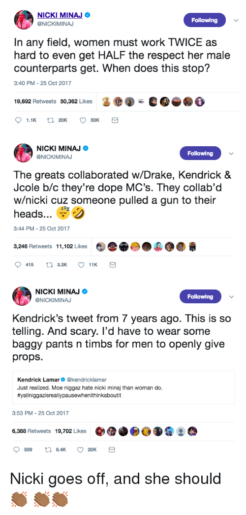Dope, Drake, and Kendrick Lamar: NICKI MINAJ  @NICKIMINAJ  Following  In any field, women must work TWICE as  hard to even get HALF the respect her male  counterparts get. When does this stop?  3:40 PM- 25 Oct 2017  19,692 Retweets 50,362 Likes  ●  e   NICKI MINAJ Ф  @NICKIMINA  Following  The greats collaborated w/Drake, Kendrick &  Jcole b/c they're dope MC's. They collab'd  w/nicki cuz someone pulled a gun to their  heads e )  3:44 PM- 25 Oct 2017  3,246 Retweets 11,102 Likes   NICKI MINAJ  @NICKIMINAJ  Following  Kendrick's tweet from 7 years ago. This is so  telling. And scary. I'd have to wear some  baggy pants n timbs for men to openly give  props.  Kendrick Lamar @kendricklamar  Just realized. Moe niggaz hate nicki minaj than woman do.  #yallniggazisreallypausewhenithinkaboutit  3:53 PM- 25 Oct 2017  6,388 Retweets 19,702 Likes Nicki goes off, and she should 👏🏾 👏🏾👏🏾