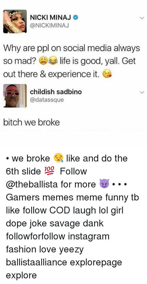 Bitch, Dank, and Dope: NICKI MINAJ  @NICKIMINAJ  Why are ppl on social media always  so mad? life is good  out there & experience it.  , yall. Get  childish sadbino  @datassque  bitch we broke • we broke 😪 like and do the 6th slide 💯 ━━━━━━━━━━━━━ Follow @theballista for more 😈 • • • Gamers memes meme funny tb like follow COD laugh lol girl dope joke savage dank followforfollow instagram fashion love yeezy ballistaalliance explorepage explore
