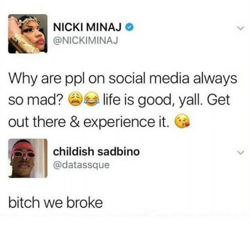 Bitch, Life, and Memes: NICKI MINAJ  @NICKIMINAJ  Why are ppl on social media always  so mad? life is good, yall. Get  out there & experience it.  childish sadbino  @datassque  bitch we broke