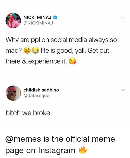 Bitch, Instagram, and Meme: NICKI MINAJ  @NICKIMINAJ  Why are ppl on social media always so  mad?参与life is good, yall. Get out  there & experience it.  childish sadbino  @datassque  bitch we broke @memes is the official meme page on Instagram 🔥