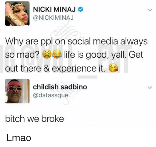 Bitch, Life, and Lmao: NICKI MINAJ  @NICKIMINAJ  Why are ppl on social media always  so mad? life is good, yall. Get  out there & experience it.  childish sadbino  @datassque  bitch we broke Lmao