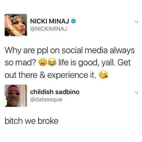 Out There: NICKI MINAJ  @NICKIMINAJ  Why are ppl on social media always  so mad? O life is good, yall. Get  out there & experience it. O  childish sadbino  @datassque  bitch we broke