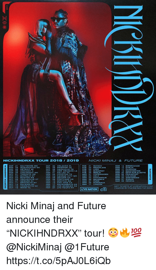 "Chicago, Detroit, and Future: NICKIHNDRXX TOUUR 2018 2019  NICKI MINAJ& FUTURE  OCT 20 ORLANDO FL  OCT 23 MEMPHIS TN  OCT 28 NASHVILLE TN  OCT 30 NEW ORLEANS LA  NOV 01 DALLAS TX  NOV 02 HOUSTON TX  NOV 04 KANSAS CITY MO  NOV 06 DENVER CO  NOV 09 PORTLAND OR  NOV 10 SEATTLE WA  NOV 16 SAN JOSE CA  NOV 17 SACRAMENTO CA  NOV 20 LOS ANGELES CA  NOV 24 LAS VEGAS NV  FEB 21 MUNICH  FEB 22 BRATISLAVA  FEB 24 LODZ  FEB 25 BUDAPEST  FEB 28 BERLIN  MAR 01 COPENHAGEN  MAR 03 OSLO  MAR 04 STOCKHOLM  MAR 06 BRUSSELS  MAR O7PARIS  MAR 09 BORDEAUX  MAR 11 LONDON  MAR 14 BIRMiNGHAM  MAR 15 DUBLIN  MAR 17 GLASGOW  MAR 18 MANCHESTER  MAR 20 ESCH-SUR-ALZETTE  MAR 22 FRANKFURT  MAR 23 COLOGNE  MAR 25 AMSTERDAMM  MAR 27 ZURICH  MAR 28 GENEVA  SEP 21 BALTIMORE MD  SEP 23 WASHINGTON DC  SEP 26 DETROIT M  SEP 28 CHICAGO IL  SEP 29 CINCINNATI OH  OCT01TORONTO ON  OCT O2BUFFALO NY  OCT 04 BOSTON MA  OCT O5 UNCASVILLE  OCTO7NEWARK NJ  OCT11 BROOKLYN NY  n.  CT  O1 MHAENNOV24 LAS VEGAS NLVE NATION citi  GET TICKETS AT LIVENATION.COM  CHARGE BY PHONE 800.745.3000  OCT 19 MIAMI FL  LIVE NATION Cit Nicki Minaj and Future announce their ""NICKIHNDRXX"" tour! 😳🔥💯 @NickiMinaj @1Future https://t.co/5pAJ0L6iQb"