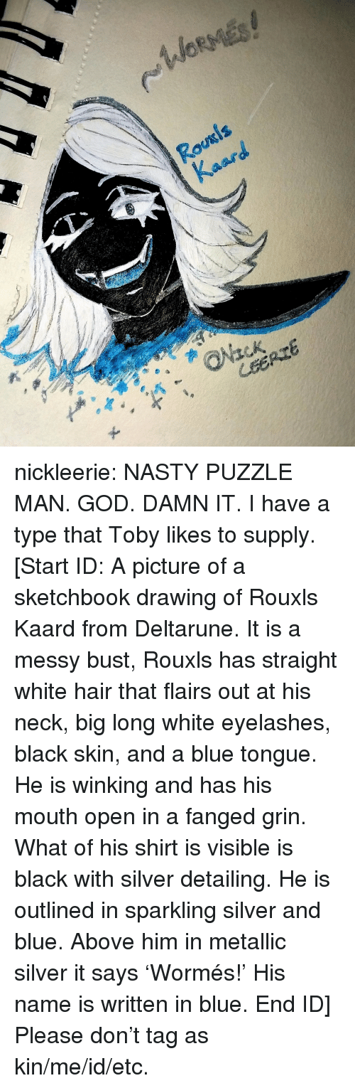 God, Nasty, and Target: nickleerie:  NASTY PUZZLE MAN.  GOD. DAMN IT.  I have a type that Toby likes to supply.  [Start ID: A picture of a sketchbook drawing of Rouxls Kaard from Deltarune. It is a messy bust, Rouxls has straight white hair that flairs out at his neck, big long white eyelashes, black skin, and a blue tongue. He is winking and has his mouth open in a fanged grin. What of his shirt is visible is black with silver detailing. He is outlined in sparkling silver and blue. Above him in metallic silver it says 'Wormés!' His name is written in blue. End ID]  Please don't tag as kin/me/id/etc.