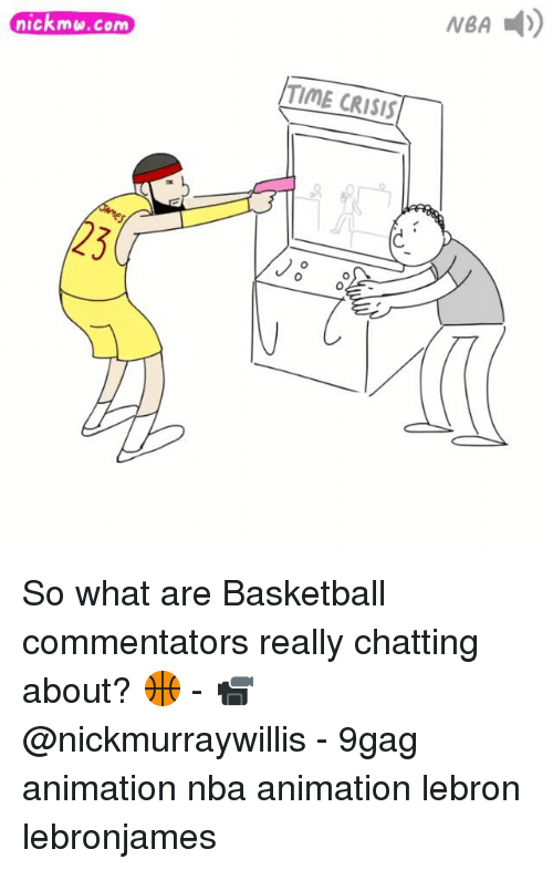 9gag, Basketball, and Memes: nickmu.com  TIME CRISIS  0 So what are Basketball commentators really chatting about? 🏀 - 📹 @nickmurraywillis - 9gag animation nba animation lebron lebronjames