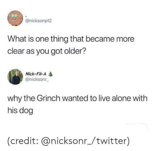 Being Alone, Dank, and The Grinch: @nicksonpt2  What is one thing that became more  clear as you got older?  Nick-Fil-A  @nicksonr  why the Grinch wanted to live alone with  his dog (credit: @nicksonr_/twitter)