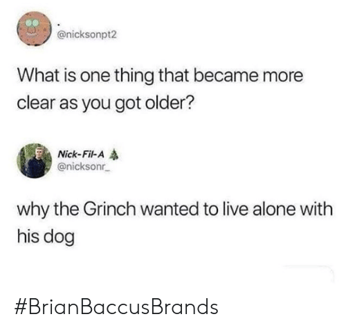 Being Alone, The Grinch, and Live: @nicksonpt2  What is one thing that became more  clear as you got older?  Nick-Fil-A  @nicksonr  why the Grinch wanted to live alone with  his dog #BrianBaccusBrands