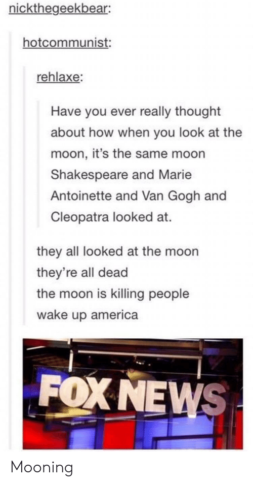 wake up america: nickthegeekbear:  hotcommunist  rehlaxe:  Have you ever really thought  about how when you look at the  moon, it's the same moon  Shakespeare and Marie  Antoinette and Van Gogh and  Cleopatra looked at.  they all looked at the moon  they're all dead  the moon is killing people  wake up america  FOX NEWS Mooning