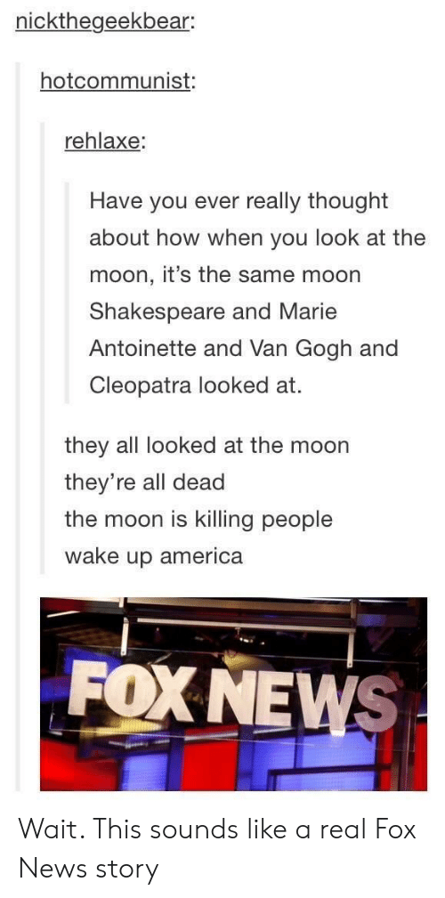 wake up america: nickthegeekbear:  hotcommunist:  rehlaxe:  Have you ever really thought  about how when you look at the  moon, it's the same moon  Shakespeare and Marie  Antoinette and Van Gogh and  Cleopatra looked at.  they all looked at the moon  they're all dead  the moon is killing people  wake up america  FOX NEWS Wait. This sounds like a real Fox News story