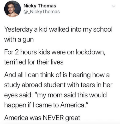 "America, School, and Kids: Nicky Thomas  @_NickyThomas  Yesterday a kid walked into my school  with a gun  For 2 hours kids were on lockdown,  terrified for their lives  And all I can think of is hearing how a  study abroad student with tears in her  eyes said: ""my mom said this would  happen if I came to America.""  America was NEVER great"