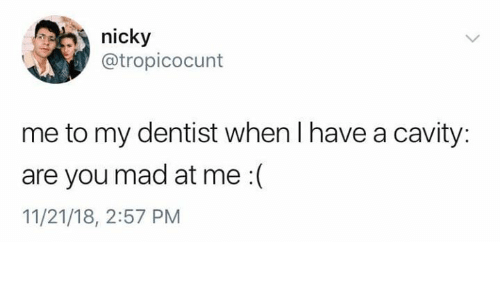 Mad, Cavity, and You: nicky  @tropicocunt  me to my dentist when I have a cavity:  are you mad at me :(  11/21/18, 2:57 PM