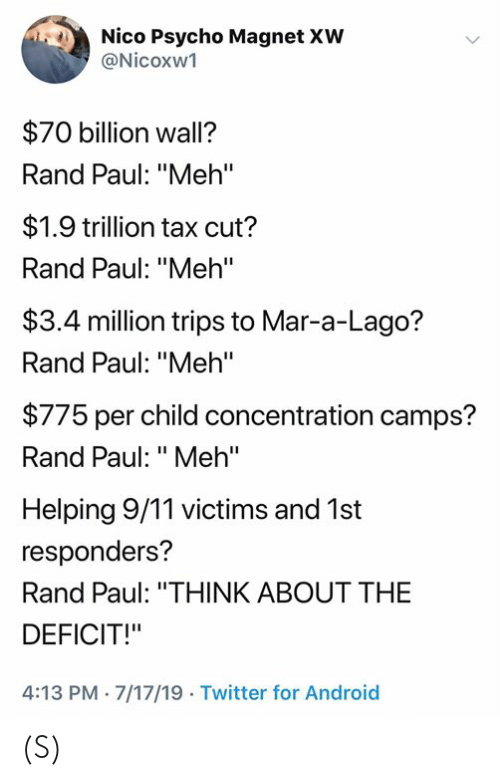 "Rand Paul: Nico Psycho Magnet XW  @Nicoxw1  $70 billion wall?  Rand Paul: ""Meh'""  $1.9 trillion tax cut?  Rand Paul: ""Meh'""  $3.4 million trips to Mar-a-Lago?  Rand Paul: ""Meh""  $775 per child concentration camps?  Rand Paul: ""Meh""  Helping 9/11 victims and 1st  responders?  Rand Paul: ""THINK ABOUT THE  DEFICIT!""  4:13 PM 7/17/19 Twitter for Android (S)"