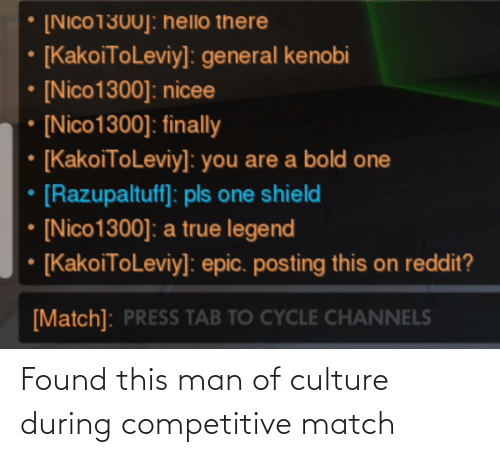 Nicee: [Nico1300]: hello there  [KakoiToLeviy]: general kenobi  • [Nico1300]: nicee  [Nico1300]: finally  • [KakoiToLeviy]: you are a bold one  [Razupaltuff]: pls one shield  [Nico1300]: a true legend  [KakoiToLeviy]: epic. posting this on reddit?  [Match]: PRESS TAB TO CYCLE CHANNELS Found this man of culture during competitive match