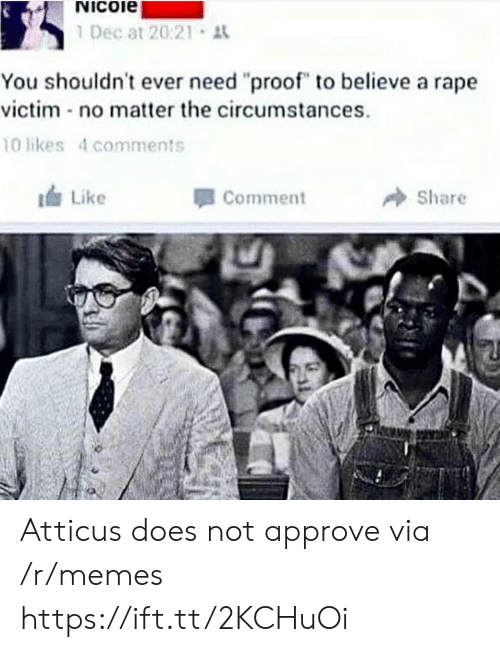 "Rape Victim: Nicoie  1 Dec at 20:21 t  You shouldn't ever need ""proof"" to believe a rape  victim no matter the circumstances  10 likes 4 comments  Like  Comment  Share Atticus does not approve via /r/memes https://ift.tt/2KCHuOi"