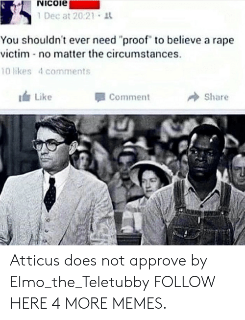 "Rape Victim: Nicoie  1 Dec at 20:21 t  You shouldn't ever need ""proof"" to believe a rape  victim no matter the circumstances  10 likes 4 comments  Like  Comment  Share Atticus does not approve by Elmo_the_Teletubby FOLLOW HERE 4 MORE MEMES."