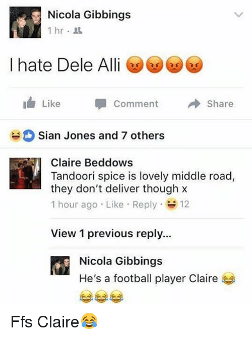 Ali, Football, and British: Nicola Gibbings  1hr.  I hate Dele Ali  Like -Comment Share  O Sian Jones and 7 others  Claire Beddows  Tandoori spice is lovely middle road,  they don't deliver though x  1 hour ago . Like-Reply- 12  View 1 previous reply...  Nicola Gibbings  He's a football player Claire Ffs Claire😂
