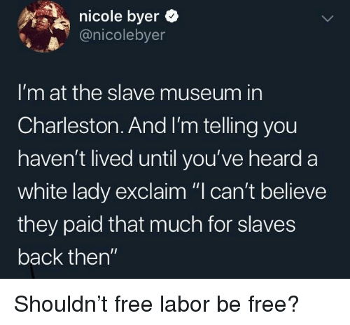"""Charleston, Free, and White: nicole byer  @nicolebyer  I'm at the slave museum in  Charleston. And I'm telling you  haven't lived until you've heard a  white lady exclaim """"I can't believe  they paid that much for slaves  back then"""" Shouldn't free labor be free?"""