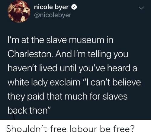 """slave: nicole byer  @nicolebyer  I'm at the slave museum in  Charleston.And I'm telling you  haven't lived until you've heard a  white lady exclaim """"I can't believe  they paid that much for slaves  back then"""" Shouldn't free labour be free?"""