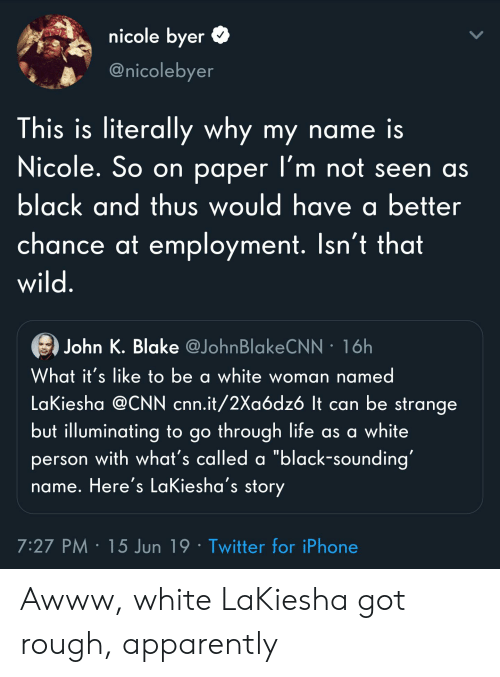 "Apparently, Blackpeopletwitter, and cnn.com: nicole byer  @nicolebyer  This is literally why my name is  Nicole. So on paper l'm not seen as  black and thus would have a better  chance at employment. Isn't that  wild.  John K. Blake @JohnBlakeCNN 16h  What it's like to be a white woman named  LaKiesha @CNN cnn.it/2Xaódz6 It can be strange  but illuminating to go through life as a white  person with what's called a ""black-sounding  name. Here's LaKiesha's story  7:27 PM 15 Jun 19 Twitter for iPhone Awww, white LaKiesha got rough, apparently"