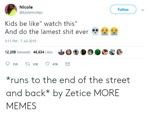"Be Like, Dank, and Memes: Nicole  Follow  @kaylanicolejo  Kids be like"" watch this""  And do the lamest shit ever  3:11 PM-7 Jul 2019  12,209 Retweets 46,634 Likes  t 12K  159  47K *runs to the end of the street and back* by Zetice MORE MEMES"
