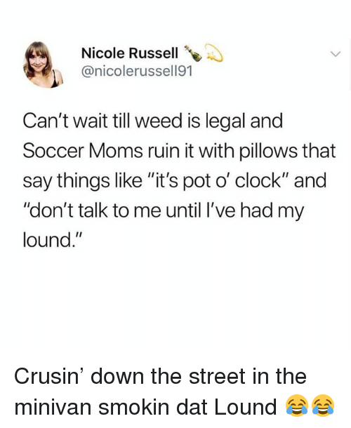 "Clock, Moms, and Soccer: Nicole Russell  @nicolerussell91  Can't wait till weed is legal and  Soccer Moms ruin it with pillows that  say things like ""it's pot o' clock"" and  ""don't talk to me until l've had my  lound."" Crusin' down the street in the minivan smokin dat Lound 😂😂"
