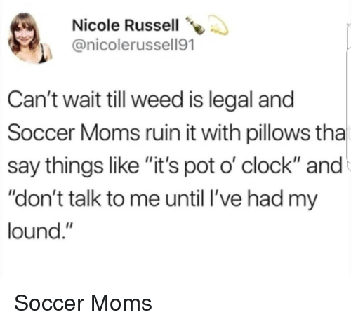 "Clock, Moms, and Soccer: Nicole Russell  @nicolerussell91  Can't wait till weed is legal and  Soccer Moms ruin it with pillows tha  say things like ""it's pot o' clock"" and  ""don't talk to me until l've had my  lound."" Soccer Moms"