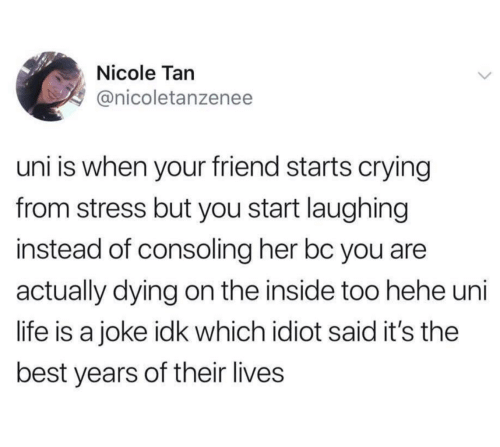 Crying, Life, and Best: Nicole Tan  @nicoletanzenee  uni is when your friend starts crying  from stress but you start laughing  instead of consoling her bc you are  actually dying on the inside too hehe uni  life is a joke idk which idiot said it's the  best years of their lives