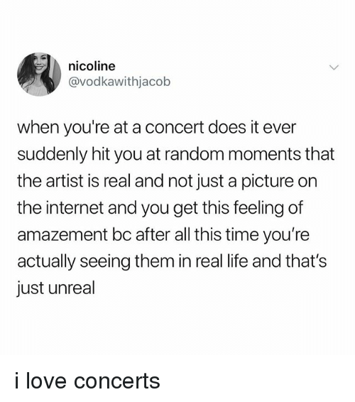 Internet, Life, and Love: nicoline  @vodkawithjacob  when you're at a concert does it ever  suddenly hit you at random moments that  the artist is real and not just a picture on  the internet and you get this feeling of  amazement bc after all this time you're  actually seeing them in real life and that's  just unreal i love concerts