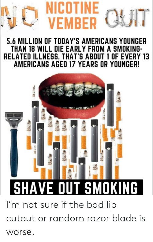 razor blade: NICOTINE  NO  VEMBER UIT  5.6 MILLION OF TODAY'S AMERICANS YOUNGER  THAN 18 WILL DIE EARLY FROMA SMOKING  RELATED ILLNESS. THAT'S ABOUT 1 OF EVERY 13  AMERICANS AGED 17 YEARS OR YOUNGER!  SHAVE OUT SMOKING I'm not sure if the bad lip cutout or random razor blade is worse.
