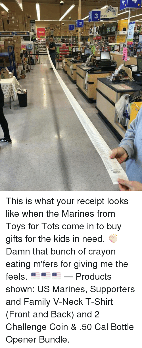 Family, Kids, and Marines: nics This is what your receipt looks like when the Marines from Toys for Tots come in to buy gifts for the kids in need. 👏🏻  Damn that bunch of crayon eating m'fers for giving me the feels. 🇺🇸🇺🇸🇺🇸   — Products shown: US Marines, Supporters and Family V-Neck T-Shirt (Front and Back) and 2 Challenge Coin & .50 Cal Bottle Opener Bundle.