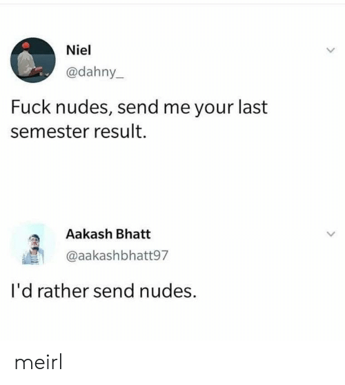 Nudes, Fuck, and MeIRL: Niel  @dahny_  Fuck nudes, send me your last  semester result  Aakash Bhatt  @aakashbhatt97  I'd rather send nudes. meirl