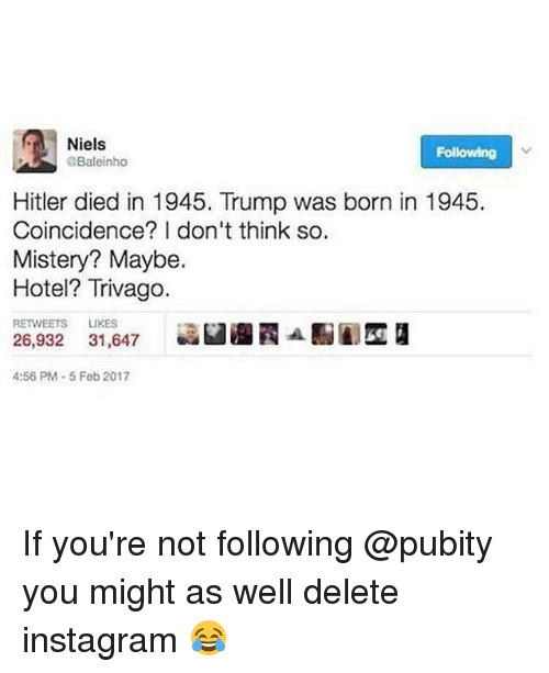 Instagram, Memes, and 2017: Niels  Following  Baleinho  Hitler died in 1945. Trump was born in 1945.  Coincidence? I don't think so.  Mistery? Maybe.  Hotel? Trivago.  RETWEETS LIKES  26,932 31,647  aan  4:56 PM-5 Feb 2017 If you're not following @pubity you might as well delete instagram 😂