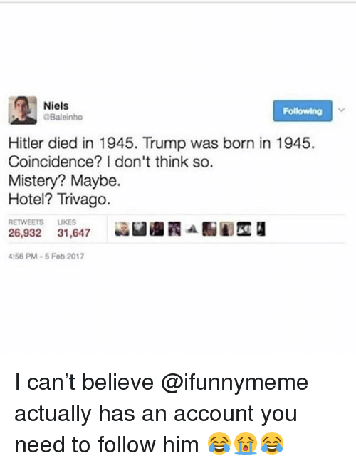 Memes, Hitler, and Hotel: Niels  Following  Baleinho  Hitler died in 1945. Trump was born in 1945.  Coincidence? I don't think so.  Mistery? Maybe.  Hotel? Trivago.  RETWEETS LIKES  26,932 31,647 認臼 ATAENA  :56 PM-5 Fob 2017 I can't believe @ifunnymeme actually has an account you need to follow him 😂😭😂