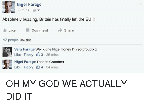Finals, God, and Grandma: Nigel Farage  35 mins a  Absolutely buzzing, Britain has finally left the EU!!!  I Like  Comment  Share  17 people like this.  Vera Farage Well done Nigel honey l'm so proud xx  Like eply 3 35 mins  Nigel Farage Thanks Grandma  Like Reply 4 34 mins OH MY GOD WE ACTUALLY DID IT