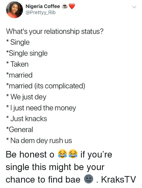 Nigeria: Nigeria Coffee  @Prettyy_Rib  What's your relationship status?  * Single  Single single  *Taken  *married  *married (its complicated)  * We just dey  * I just need the money  * Just knacks  *General  * Na dem dey rush us Be honest o 😂😂 if you're single this might be your chance to find bae 🌚 . KraksTV