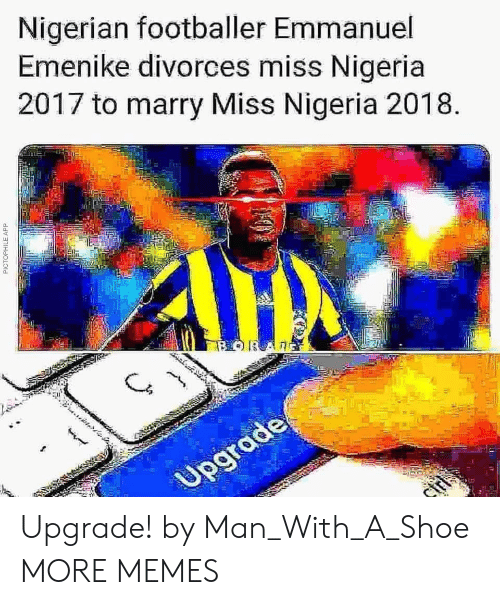 Dank, Memes, and Target: Nigerian footballer Emmanuel  Emenike divorces miss Nigeria  2017 to marry Miss Nigeria 2018  0. Upgrade! by Man_With_A_Shoe MORE MEMES