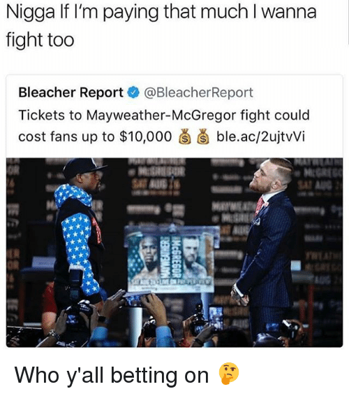 Funny, Mayweather, and Bleacher Report: Nigga If I'm paying that much I wanna  fight too  Bleacher Reportネ@BleacherReport  Tickets to Mayweather-McGregor fight could  cost fans up to $10.000卤菌ble.ac/2ujtWi  OR  SAT  OR Who y'all betting on 🤔