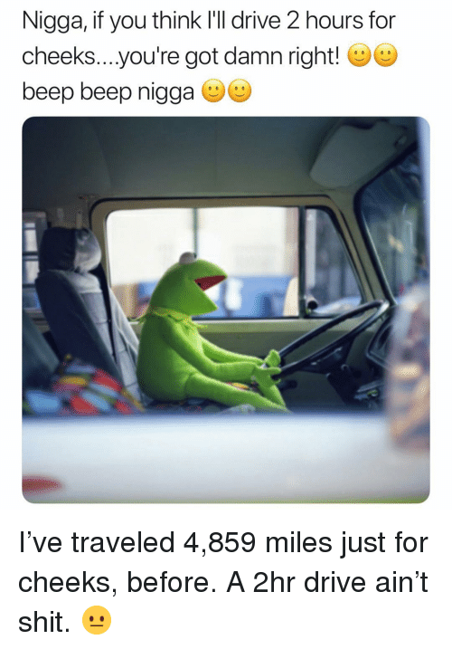 Shit, Drive, and Dank Memes: Nigga, if you think l'll drive 2 hours for  cheeks....you're got damn right!  beep beep nigga I've traveled 4,859 miles just for cheeks, before. A 2hr drive ain't shit. 😐