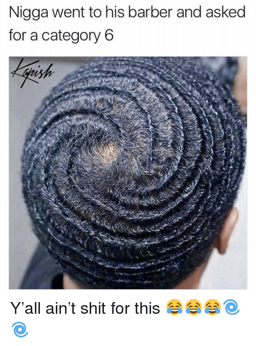 Barber, Funny, and Shit: Nigga went to his barber and asked  for a category 6 Y'all ain't shit for this 😂😂😂🌀🌀