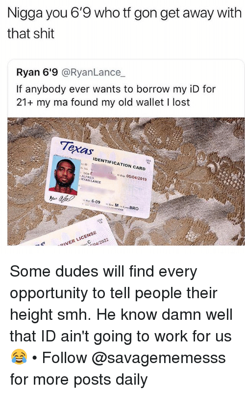 Memes, Shit, and Smh: Nigga you 6'9 who tf gon get away with  that shit  Ryan 6'9 @RyanLance_  If anybody ever wants to borrow my iD for  21+ my ma found my old wallet I lost  IDENTIFICATION CARD  USA  DOR  ALFRED  RYAN LANCE  Exp 05/04/2019  f  6.09  。IVER LICENSE  n4/2022 Some dudes will find every opportunity to tell people their height smh. He know damn well that ID ain't going to work for us 😂 • Follow @savagememesss for more posts daily