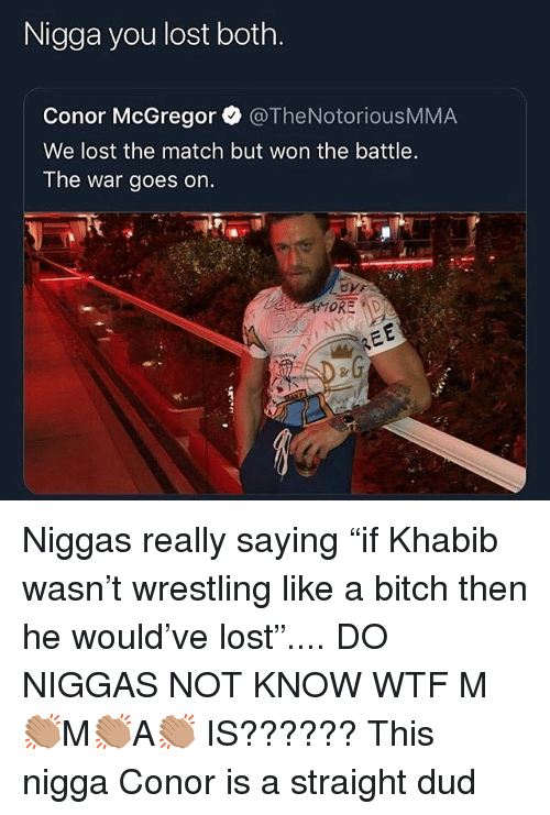 "Bitch, Conor McGregor, and Wrestling: Nigga you lost both.  Conor McGregor @TheNotoriousMMA  We lost the match but won the battle.  The war goes on. Niggas really saying ""if Khabib wasn't wrestling like a bitch then he would've lost"".... DO NIGGAS NOT KNOW WTF M👏🏽M👏🏽A👏🏽 IS?????? This nigga Conor is a straight dud"