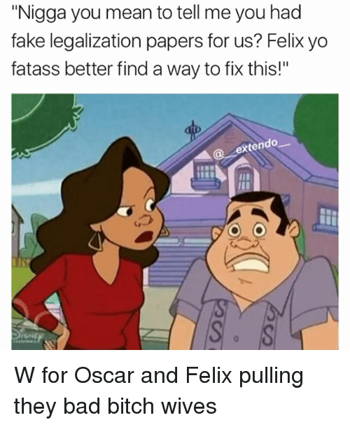 """You Mean To Tell Me: """"Nigga you mean to tell me you had  fake legalization papers for us? Felix yo  fatass better find a way to fix this!""""  en W for Oscar and Felix pulling they bad bitch wives"""