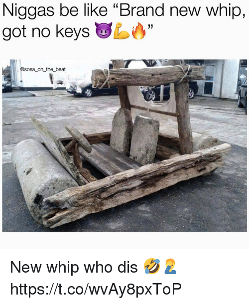 "Be Like, Whip, and Who Dis: Niggas be like ""Brand new whip,  got no keys  @sosa on the beat New whip who dis 🤣🤦‍♂️ https://t.co/wvAy8pxToP"
